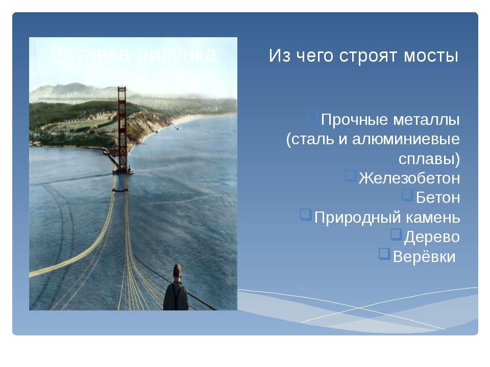 Из чего строят мосты Прочные металлы (сталь и алюминиевые сплавы) Железобетон...