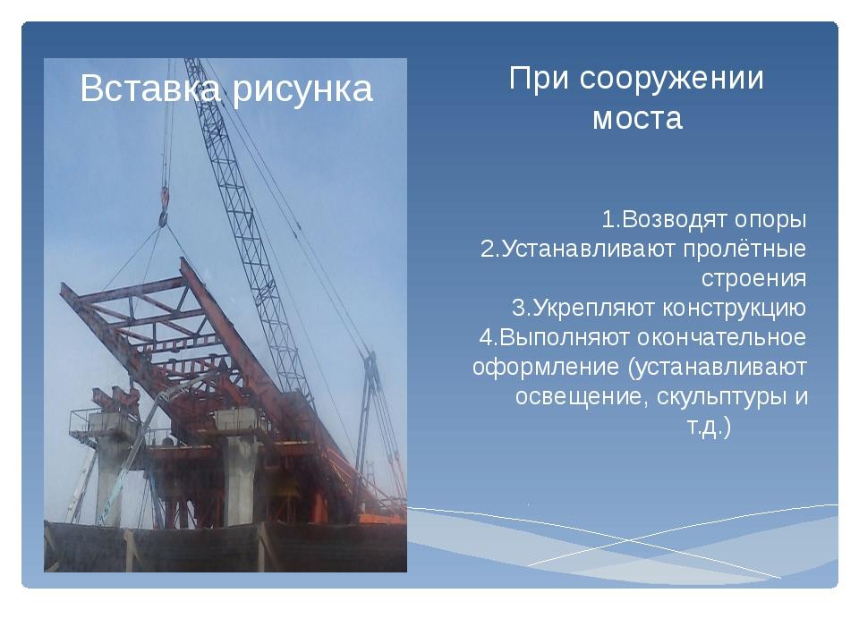 При сооружении моста 1.Возводят опоры 2.Устанавливают пролётные строения 3.Ук...