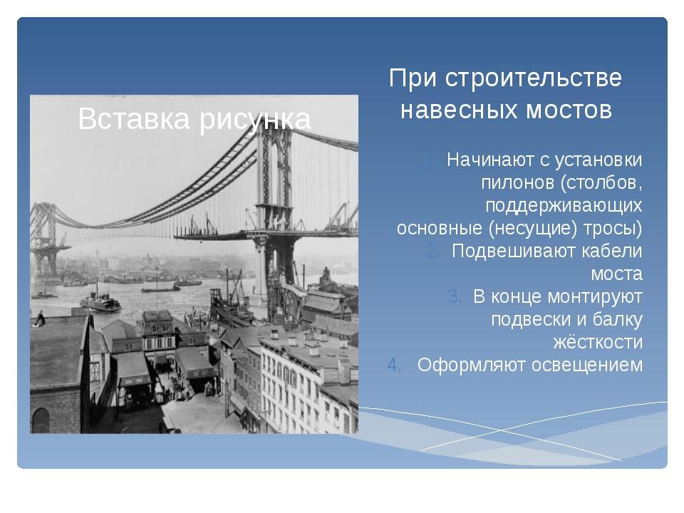 При строительстве навесных мостов Начинают с установки пилонов (столбов, подд...