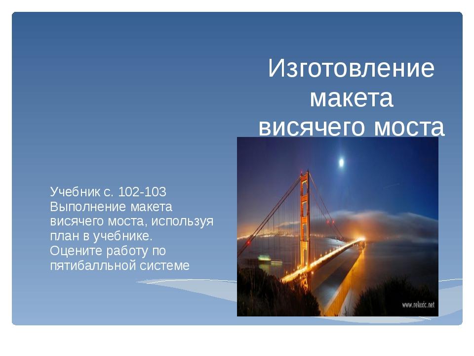 Изготовление макета висячего моста Учебник с. 102-103 Выполнение макета висяч...