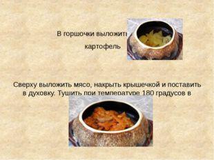 В горшочки выложить картофель Сверху выложить мясо, накрыть крышечкой и пост