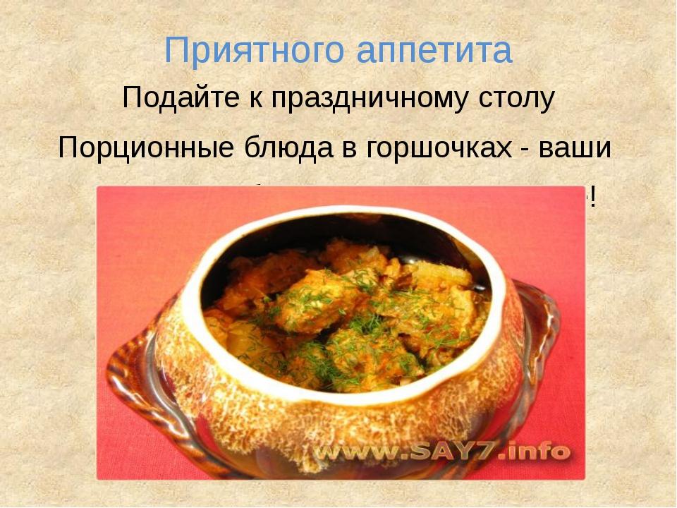 Приятного аппетита Подайте к праздничному столу Порционные блюда в горшочках...