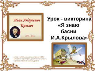 Урок - викторина «Я знаю басни И.А.Крылова» Автор: учитель начальных классов