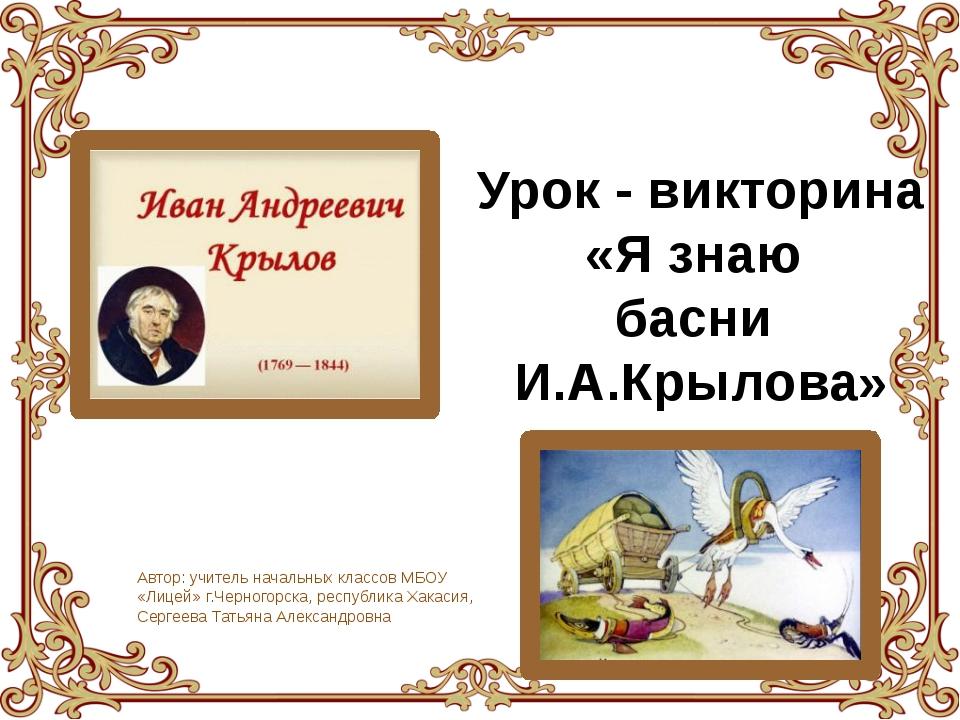 Урок - викторина «Я знаю басни И.А.Крылова» Автор: учитель начальных классов...