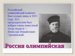 Россия олимпийская Российский олимпийский комитет был создан лишь в 1911 году