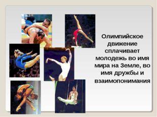 Олимпийское движение сплачивает молодежь во имя мира на Земле, во имя дружбы