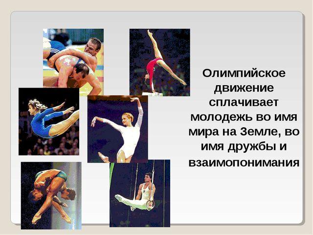 Олимпийское движение сплачивает молодежь во имя мира на Земле, во имя дружбы...