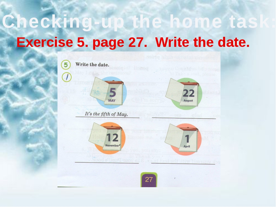 Checking-up the home task: Exercise 5. page 27. Write the date.