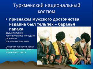Туркменский национальный костюм признаком мужского достоинства издавна был те