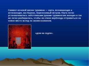 Символ кочевой жизни туркмена — юрта, возникающая и исчезающая, как бархан, п