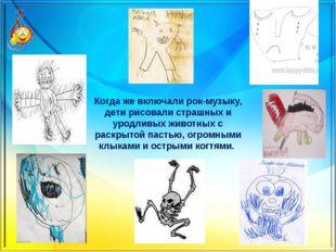 Когда же включали рок-музыку, дети рисовали страшных и уродливых животных с р