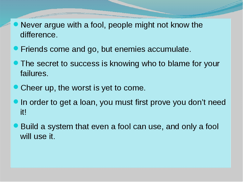Never argue with a fool, people might not know the difference. Friends come a...