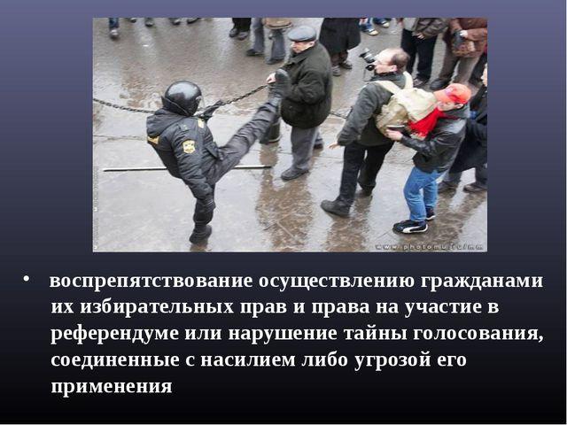 воспрепятствование осуществлению гражданами их избирательных прав и права на...