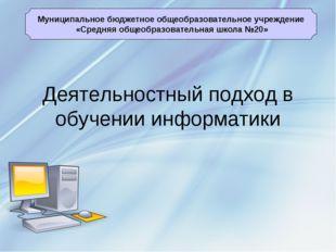 Деятельностный подход в обучении информатики Муниципальное бюджетное общеобра