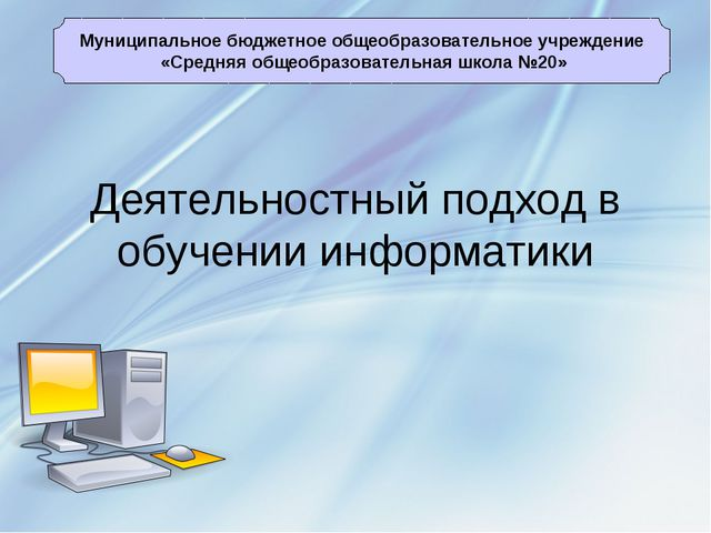Деятельностный подход в обучении информатики Муниципальное бюджетное общеобра...