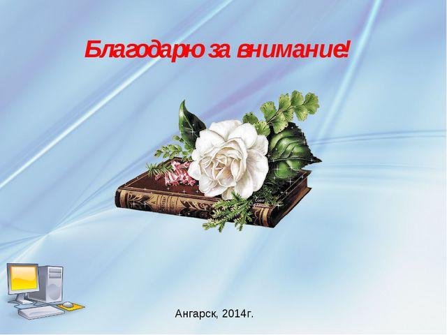 Ангарск, 2014г. Благодарю за внимание!