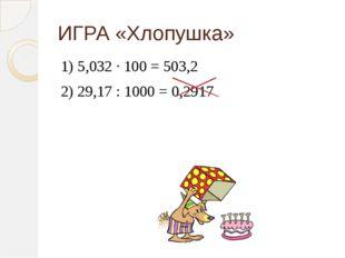 ИГРА «Хлопушка» 1) 5,032 ∙ 100 = 503,2 2) 29,17 : 1000 = 0,2917
