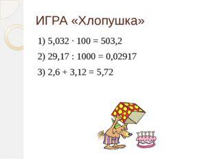 ИГРА «Хлопушка» 1) 5,032 ∙ 100 = 503,2 2) 29,17 : 1000 = 0,02917 3) 2,6 + 3,1