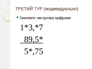 ТРЕТИЙ ТУР (индивидуально) Замените звездочки цифрами 1*3,*7  89,5*  5*,75