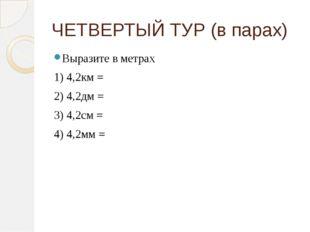 ЧЕТВЕРТЫЙ ТУР (в парах) Выразите в метрах 1) 4,2км = 2) 4,2дм = 3) 4,2см = 4)