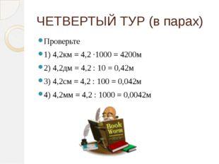 ЧЕТВЕРТЫЙ ТУР (в парах) Проверьте 1) 4,2км = 4,2 ∙1000 = 4200м 2) 4,2дм = 4,2