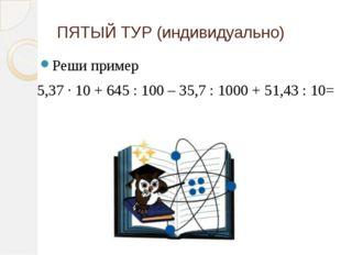 ПЯТЫЙ ТУР (индивидуально) Реши пример 5,37 ∙ 10 + 645 : 100 – 35,7 : 1000 + 5