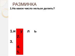 РАЗМИНКА 1.На какое число нельзя делить? 1.н у л ь 2. 3. 4. 5.