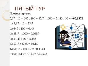 ПЯТЫЙ ТУР Проверь пример 5,37 ∙ 10 + 645 : 100 – 35,7 : 1000 + 51,43 : 10 = =