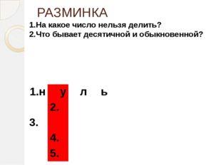 РАЗМИНКА 1.На какое число нельзя делить? 2.Что бывает десятичной и обыкновенн
