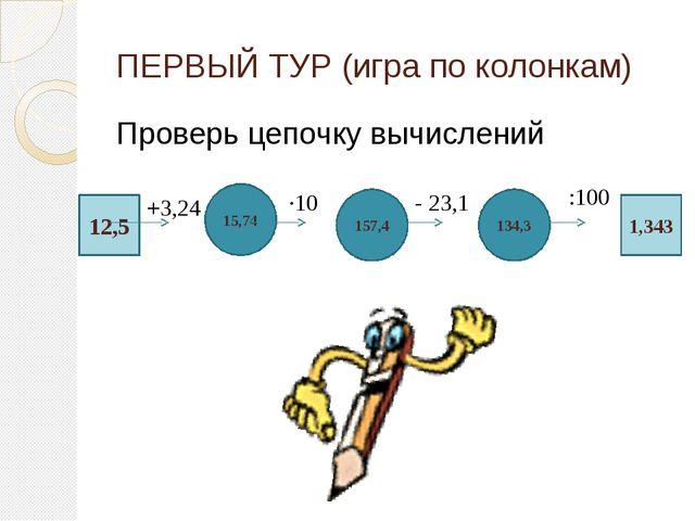 ПЕРВЫЙ ТУР (игра по колонкам) Проверь цепочку вычислений 12,5 15,74 134,3 157...