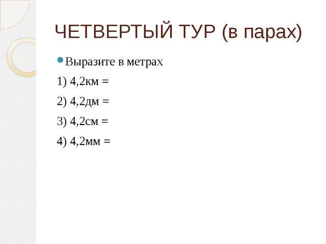 ЧЕТВЕРТЫЙ ТУР (в парах) Выразите в метрах 1) 4,2км = 2) 4,2дм = 3) 4,2см = 4)...