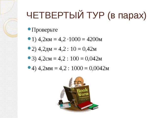 ЧЕТВЕРТЫЙ ТУР (в парах) Проверьте 1) 4,2км = 4,2 ∙1000 = 4200м 2) 4,2дм = 4,2...