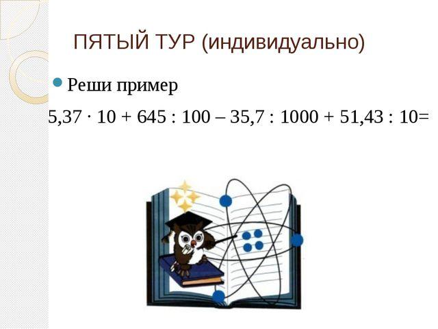 ПЯТЫЙ ТУР (индивидуально) Реши пример 5,37 ∙ 10 + 645 : 100 – 35,7 : 1000 + 5...