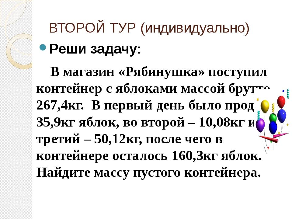 ВТОРОЙ ТУР (индивидуально) Реши задачу: В магазин «Рябинушка» поступил конте...