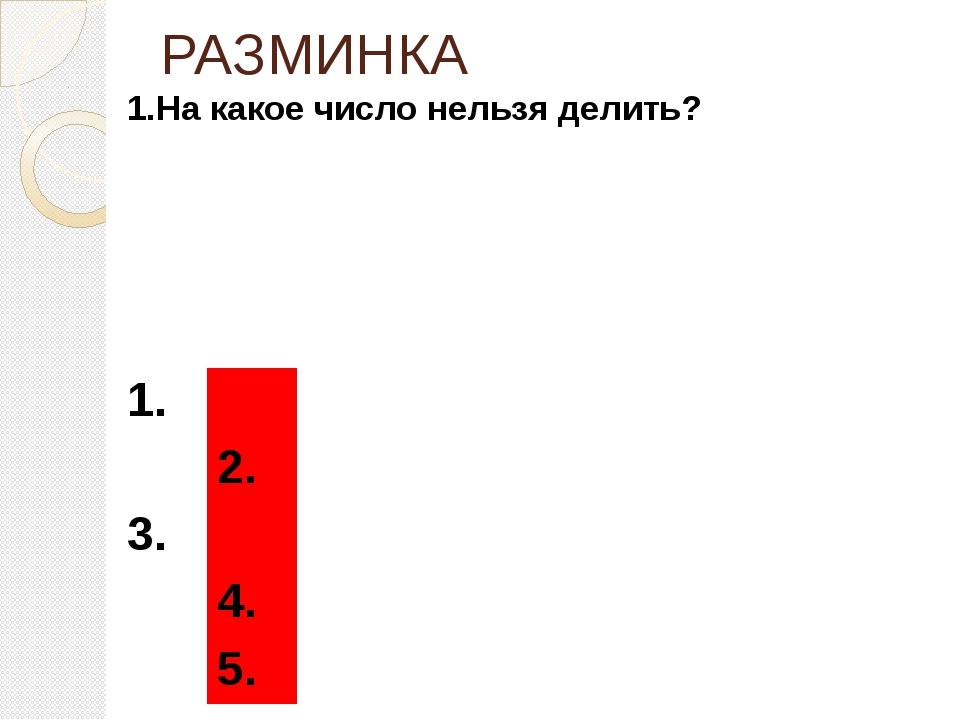 РАЗМИНКА 1.На какое число нельзя делить? 1. 2. 3. 4. 5.