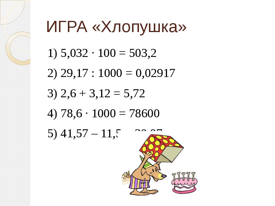 ИГРА «Хлопушка» 1) 5,032 ∙ 100 = 503,2 2) 29,17 : 1000 = 0,02917 3) 2,6 + 3,1...