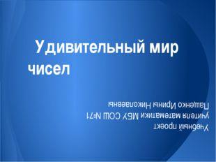 Удивительный мир чисел Учебный проект учителя математики МБУ СОШ №71 Пащенко