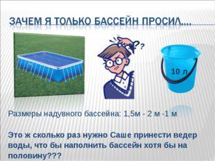 Размеры надувного бассейна: 1,5м - 2 м -1 м Это ж сколько раз нужно Саше прин