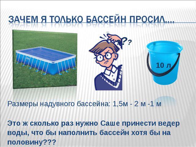 Размеры надувного бассейна: 1,5м - 2 м -1 м Это ж сколько раз нужно Саше прин...