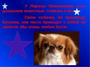 У Ларисы Николаевны есть домашние животные: собачка и кошка. Свою собачку, п