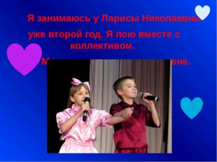 Я занимаюсь у Ларисы Николаевны уже второй год. Я пою вместе с коллективом.