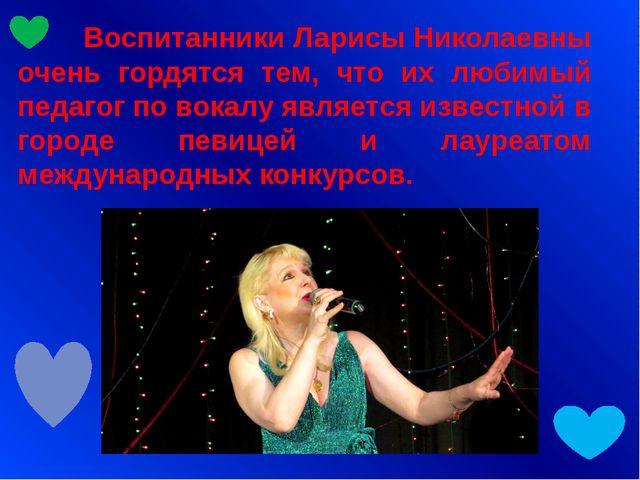 Воспитанники Ларисы Николаевны очень гордятся тем, что их любимый педагог по...