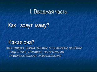 I. Вводная часть Как зовут маму? Какая она? ЗАБОТЛИВАЯ, ВНИМАТЕЛЬНАЯ, ОТЗЫВЧИ