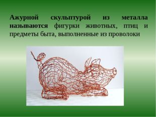 Ажурной скульптурой из металла называются фигурки животных, птиц и предметы б