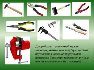 Для работы с проволокой нужны молоток, киянка, плоскогубцы, кусачки, круглог