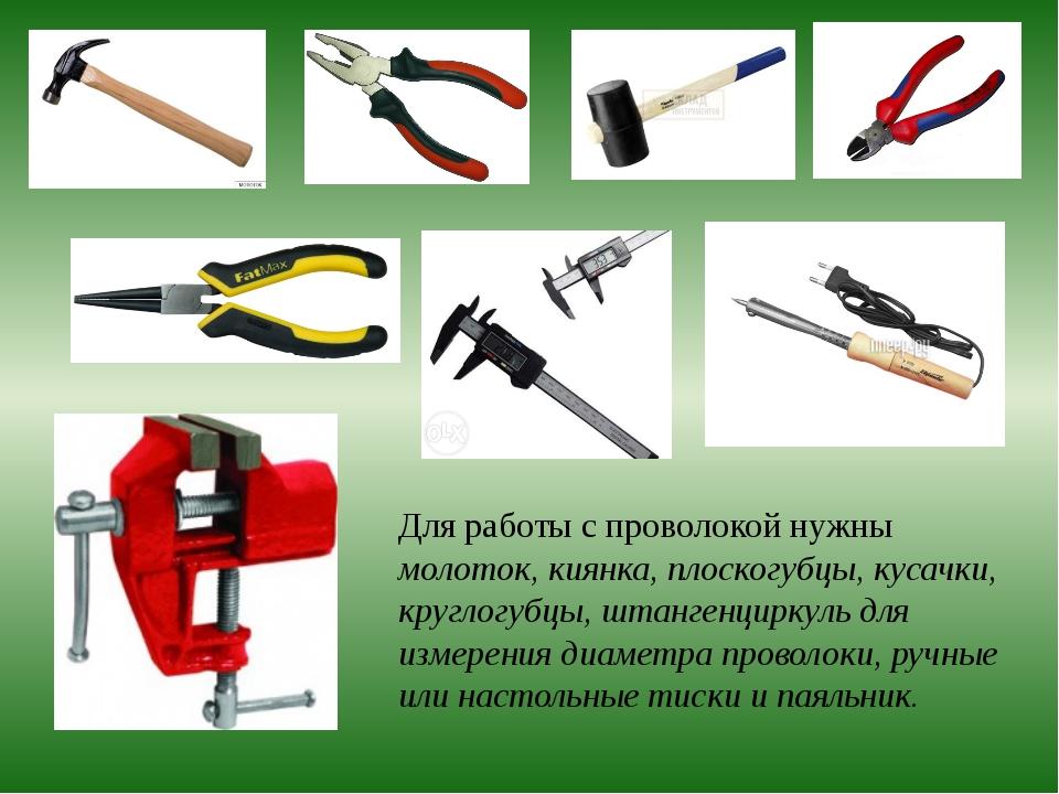 Для работы с проволокой нужны молоток, киянка, плоскогубцы, кусачки, круглог...
