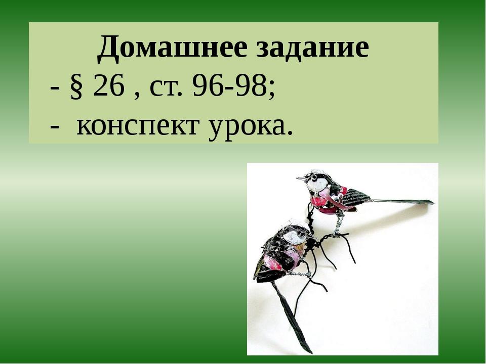 Домашнее задание - § 26 , ст. 96-98; - конспект урока.