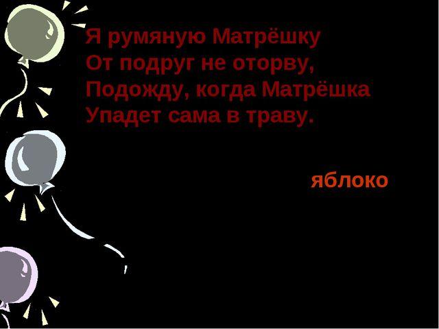 Я румяную Матрёшку От подруг не оторву, Подожду, когда Матрёшка Упадет сама в...