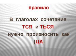 правило В глаголах сочетания ТСЯ и ТЬСЯ нужно произносить как [ЦА]