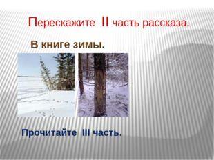 Перескажите II часть рассказа. В книге зимы. Прочитайте III часть.